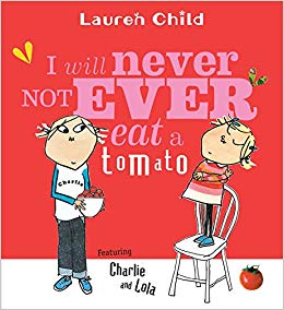 I Will Not Ever Never Eat a Tomato Author: Lauren Child Publisher: Hachette Charlie tricks his younger sister, Lola - an extremely fussy eater - into eating all her least favourite foods.