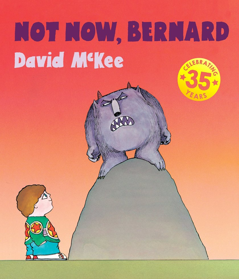 Not now, Bernard Author: David McKee Publisher: Andersen The classic tale of Bernard, whose distracted parents fail to notice that their son has been eaten and replaced by a monster.